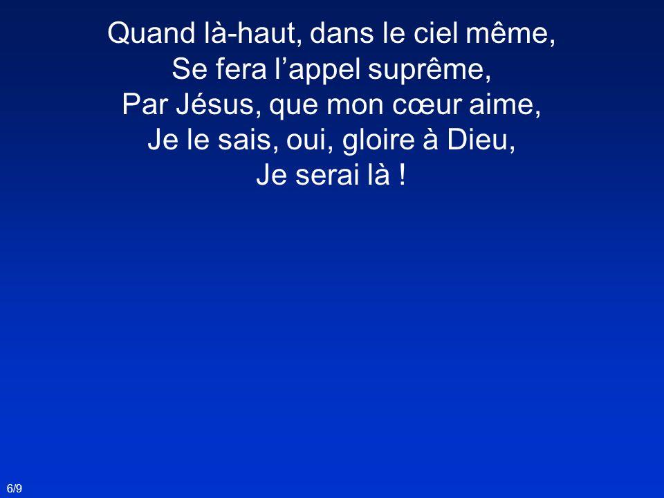 Quand là-haut, dans le ciel même, Se fera l'appel suprême, Par Jésus, que mon cœur aime, Je le sais, oui, gloire à Dieu, Je serai là !