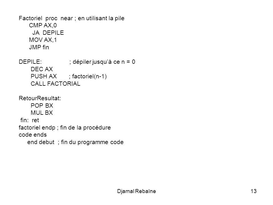 Factoriel proc near ; en utilisant la pile CMP AX,0 JA DEPILE MOV AX,1
