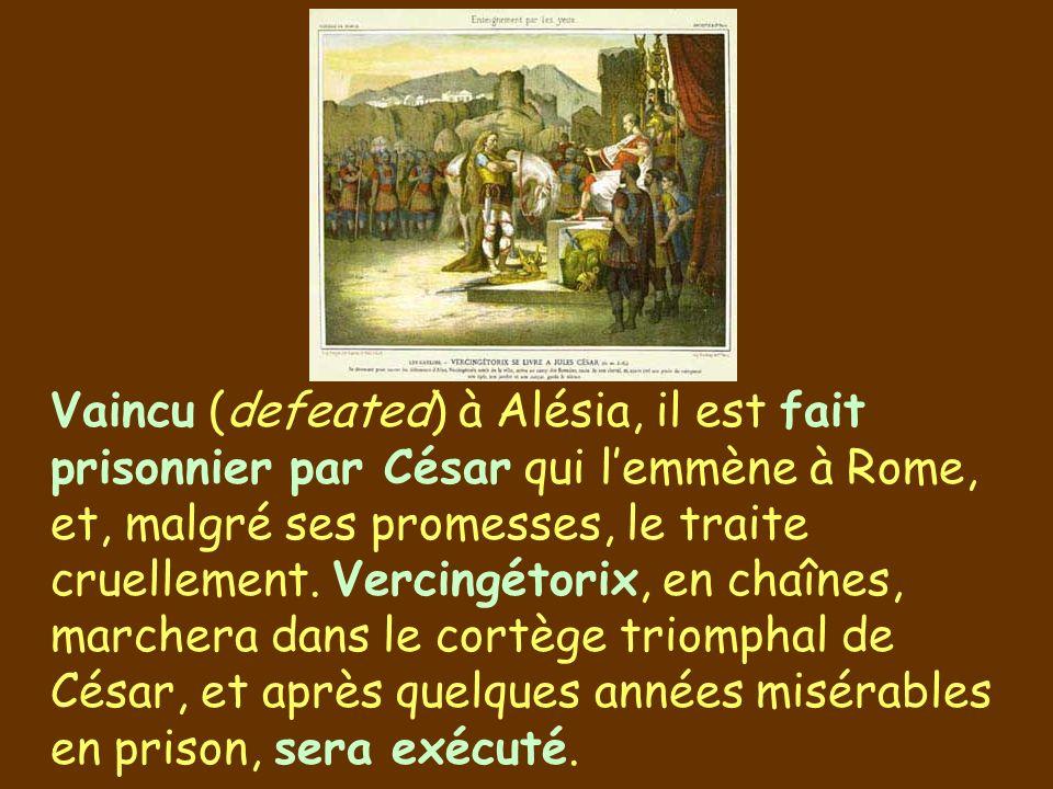 Vaincu (defeated) à Alésia, il est fait prisonnier par César qui l'emmène à Rome, et, malgré ses promesses, le traite cruellement.