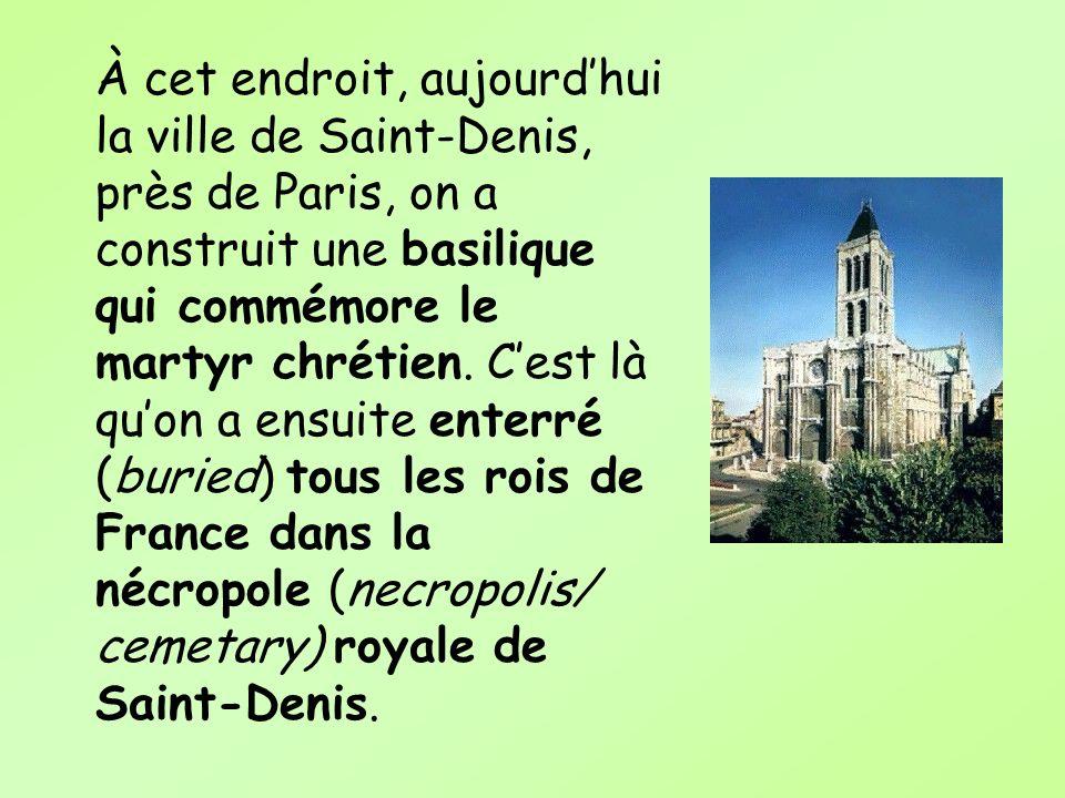 À cet endroit, aujourd'hui la ville de Saint-Denis, près de Paris, on a construit une basilique qui commémore le martyr chrétien.