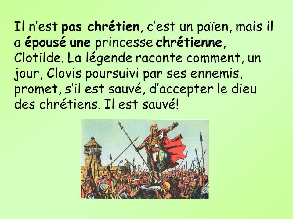Il n'est pas chrétien, c'est un païen, mais il a épousé une princesse chrétienne, Clotilde.