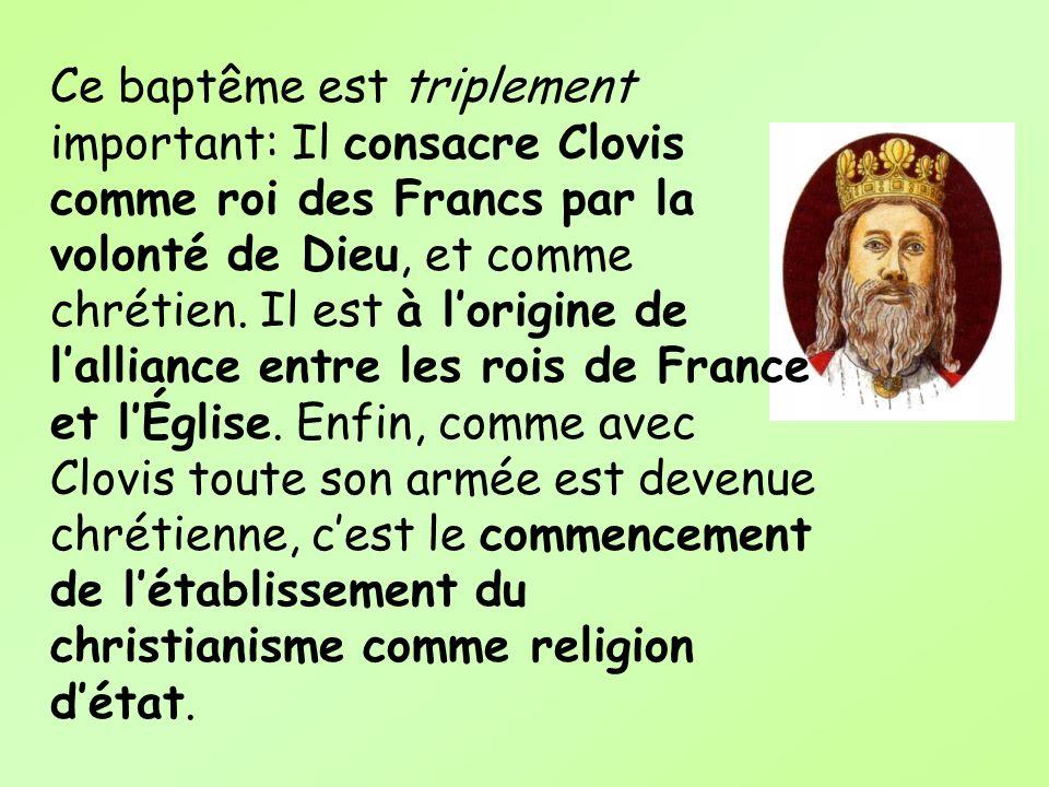 Ce baptême est triplement important: Il consacre Clovis comme roi des Francs par la volonté de Dieu, et comme chrétien.