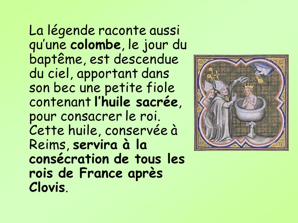 La légende raconte aussi qu'une colombe, le jour du baptême, est descendue du ciel, apportant dans son bec une petite fiole contenant l'huile sacrée, pour consacrer le roi.