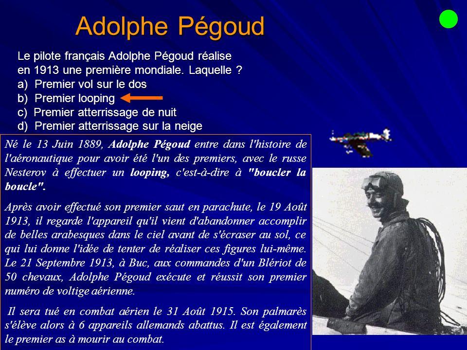 Adolphe Pégoud Le pilote français Adolphe Pégoud réalise en 1913 une première mondiale. Laquelle a) Premier vol sur le dos.