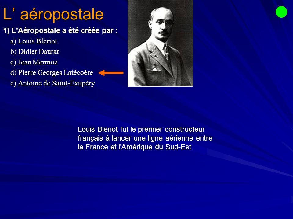 L' aéropostale 1) L Aéropostale a été créée par : a) Louis Blériot
