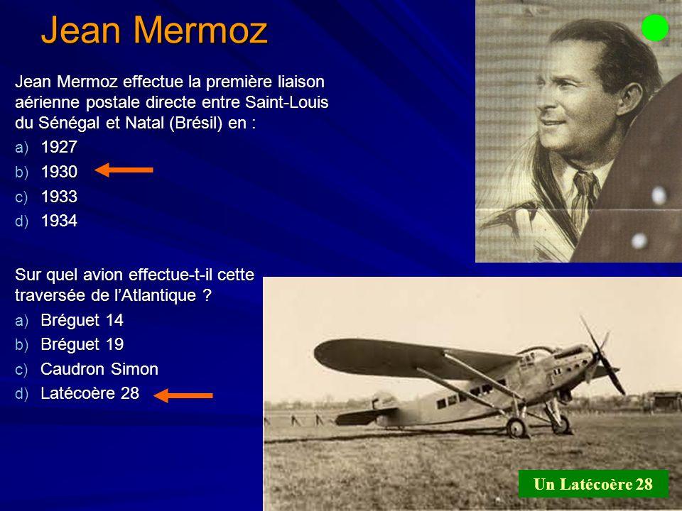 Jean Mermoz Jean Mermoz effectue la première liaison aérienne postale directe entre Saint-Louis du Sénégal et Natal (Brésil) en :
