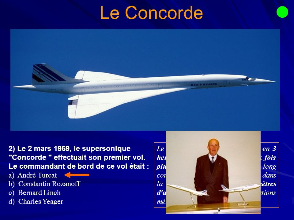 Le Concorde 2) Le 2 mars 1969, le supersonique Concorde effectuait son premier vol. Le commandant de bord de ce vol était :