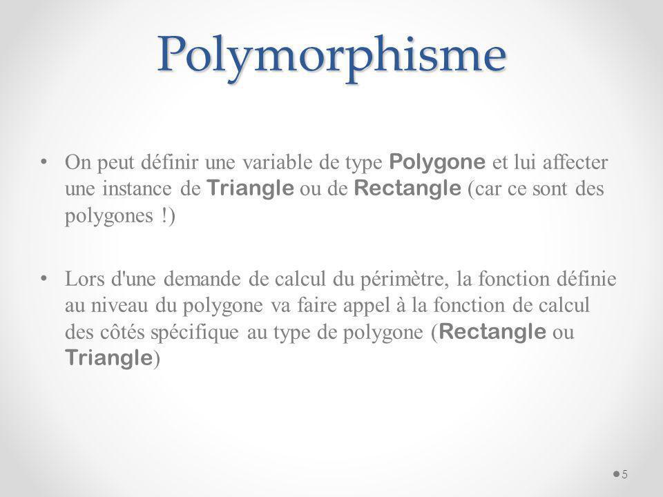 Polymorphisme On peut définir une variable de type Polygone et lui affecter une instance de Triangle ou de Rectangle (car ce sont des polygones !)