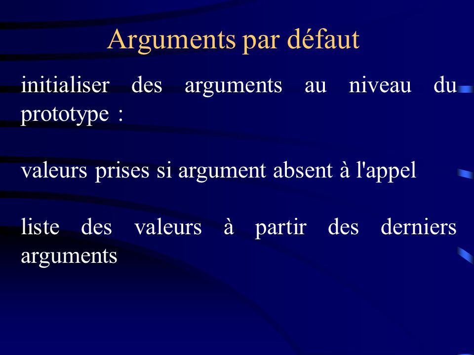 Arguments par défaut initialiser des arguments au niveau du prototype : valeurs prises si argument absent à l appel.