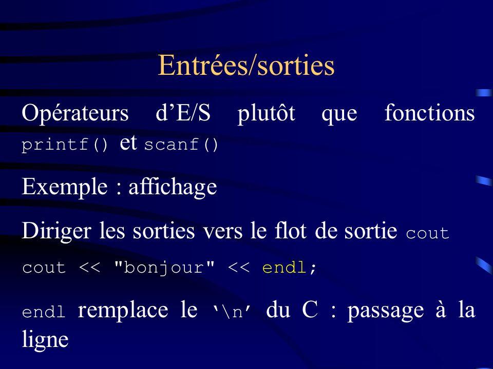 Entrées/sorties Opérateurs d'E/S plutôt que fonctions printf() et scanf() Exemple : affichage. Diriger les sorties vers le flot de sortie cout.