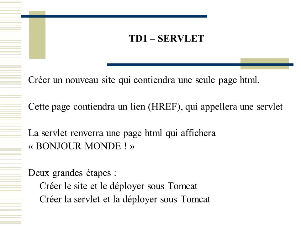 TD1 – SERVLET Créer un nouveau site qui contiendra une seule page html. Cette page contiendra un lien (HREF), qui appellera une servlet.