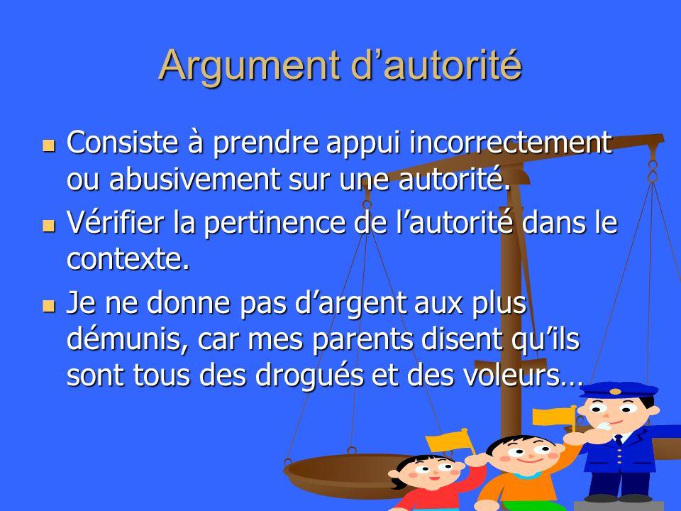 Argument d'autorité Consiste à prendre appui incorrectement ou abusivement sur une autorité. Vérifier la pertinence de l'autorité dans le contexte.