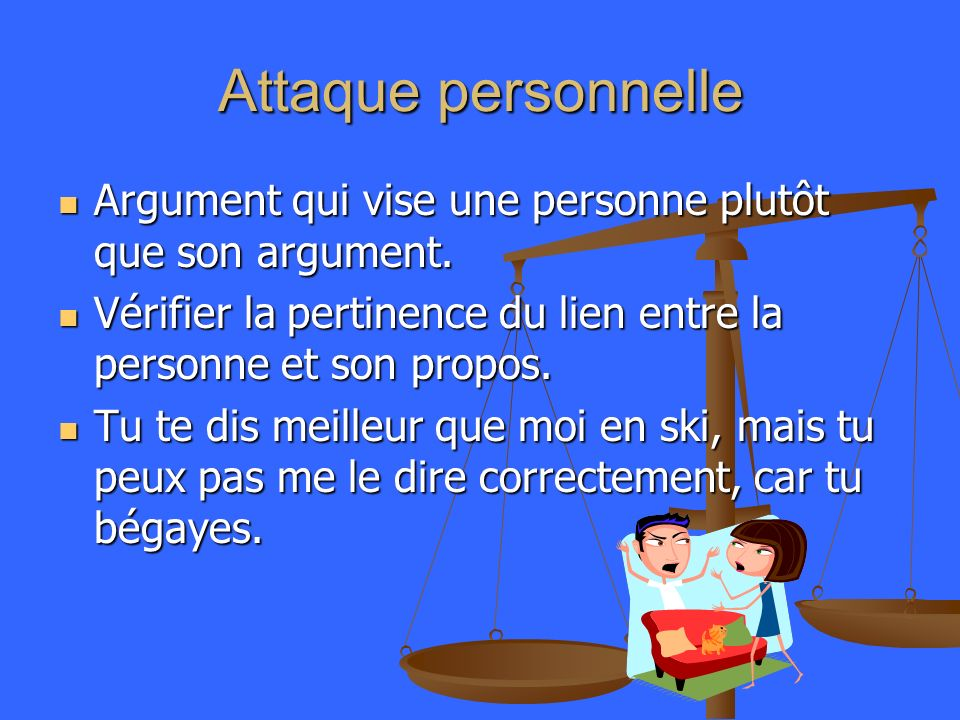 Attaque personnelle Argument qui vise une personne plutôt que son argument. Vérifier la pertinence du lien entre la personne et son propos.
