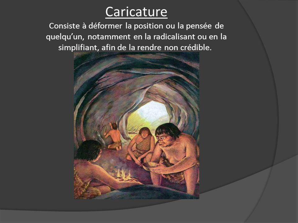 Caricature Consiste à déformer la position ou la pensée de quelqu'un, notamment en la radicalisant ou en la simplifiant, afin de la rendre non crédible.