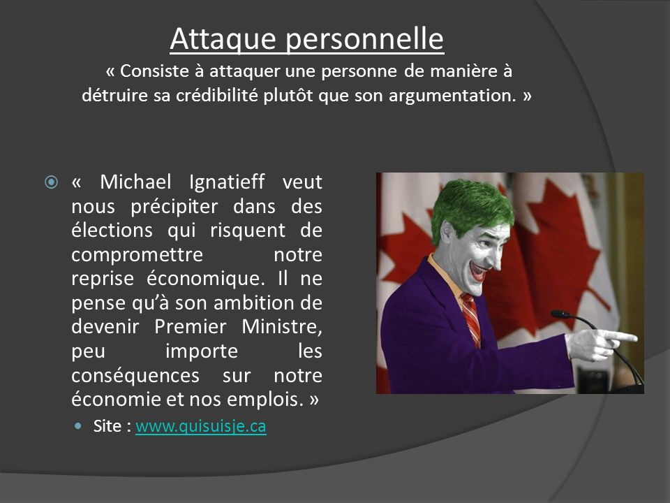 Attaque personnelle « Consiste à attaquer une personne de manière à détruire sa crédibilité plutôt que son argumentation. »