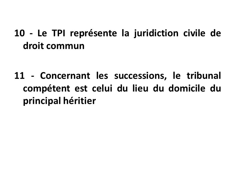 10 - Le TPI représente la juridiction civile de droit commun 11 - Concernant les successions, le tribunal compétent est celui du lieu du domicile du principal héritier