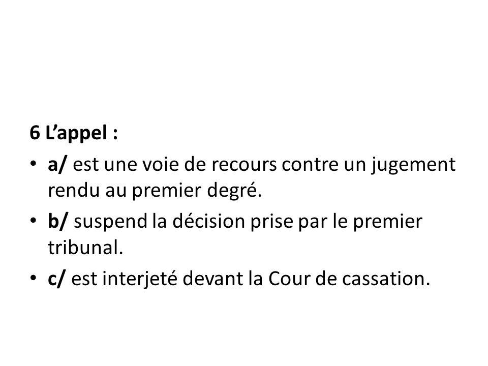 6 L'appel : a/ est une voie de recours contre un jugement rendu au premier degré. b/ suspend la décision prise par le premier tribunal.