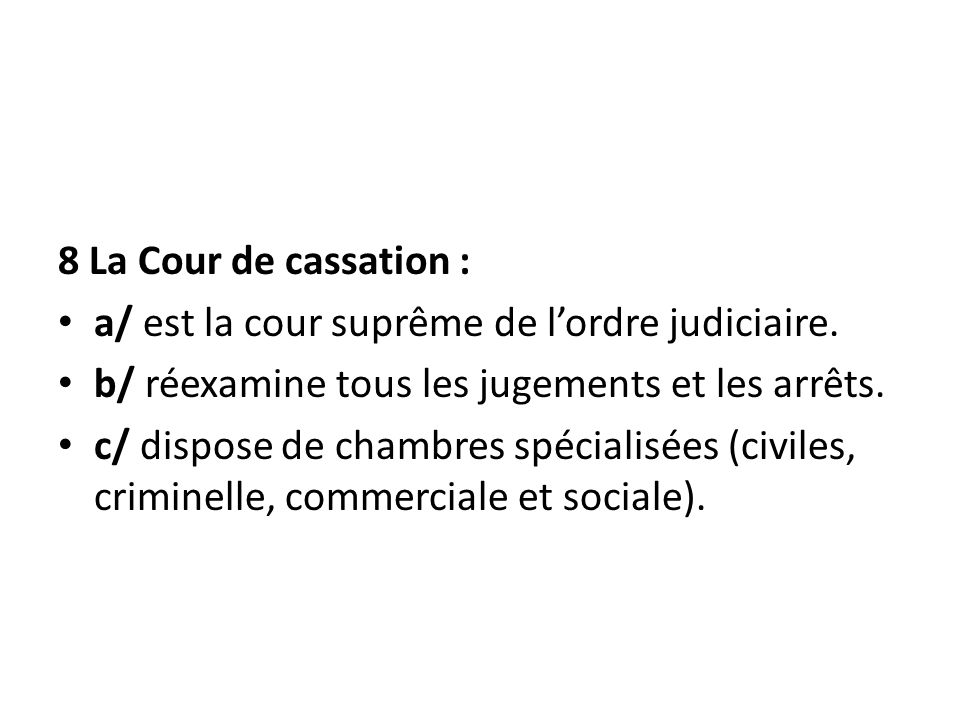 8 La Cour de cassation : a/ est la cour suprême de l'ordre judiciaire. b/ réexamine tous les jugements et les arrêts.