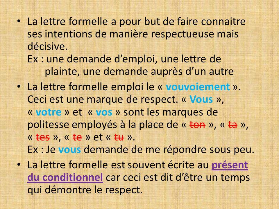 La lettre formelle a pour but de faire connaitre ses intentions de manière respectueuse mais décisive. Ex : une demande d'emploi, une lettre de plainte, une demande auprès d'un autre