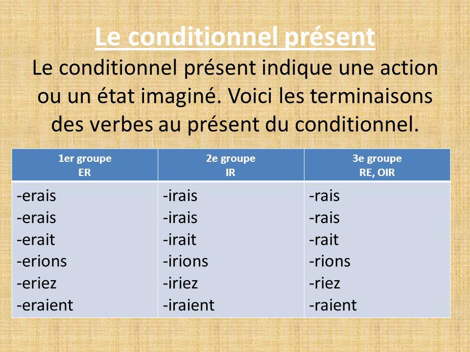 Le conditionnel présent Le conditionnel présent indique une action ou un état imaginé. Voici les terminaisons des verbes au présent du conditionnel.