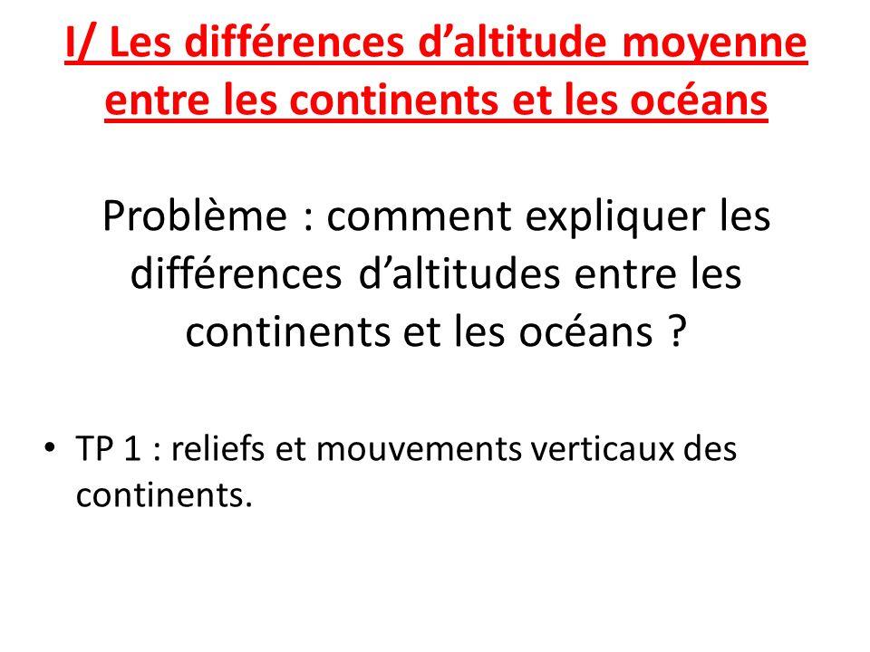 I/ Les différences d'altitude moyenne entre les continents et les océans Problème : comment expliquer les différences d'altitudes entre les continents et les océans