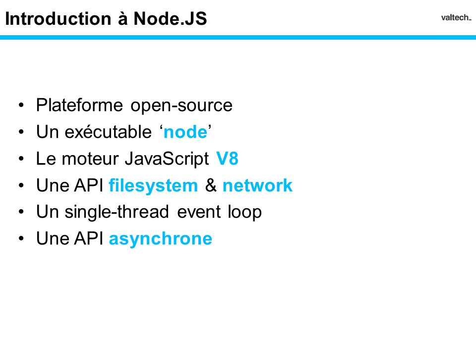 Introduction à Node.JS Plateforme open-source. Un exécutable 'node' Le moteur JavaScript V8. Une API filesystem & network.