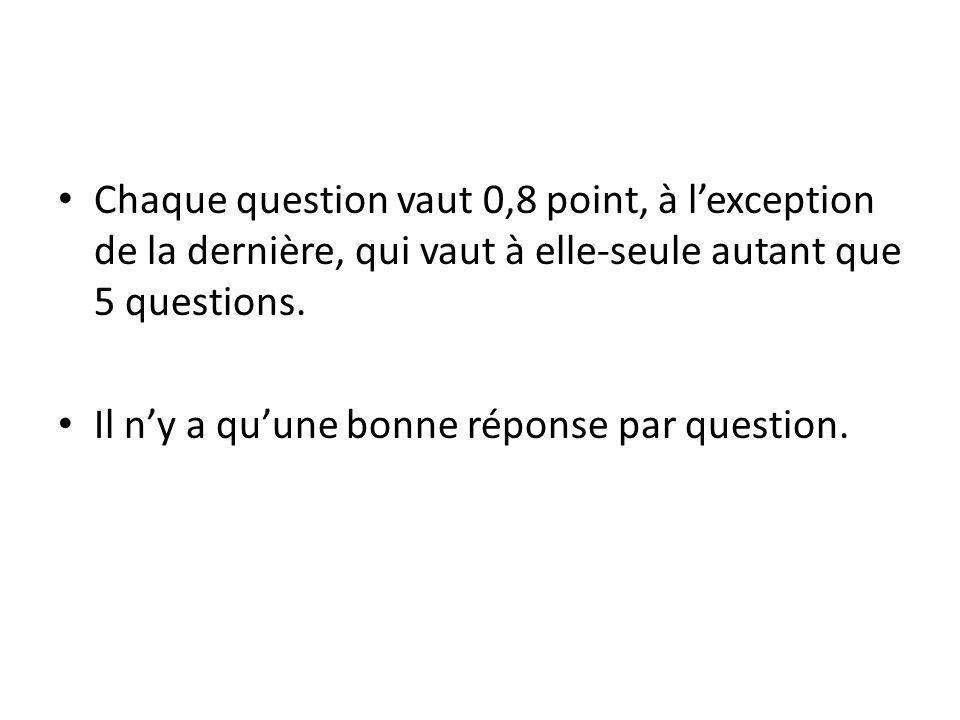 Chaque question vaut 0,8 point, à l'exception de la dernière, qui vaut à elle-seule autant que 5 questions.