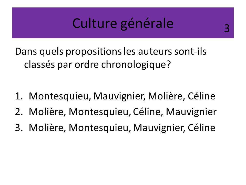 Culture générale 3. Dans quels propositions les auteurs sont-ils classés par ordre chronologique Montesquieu, Mauvignier, Molière, Céline.