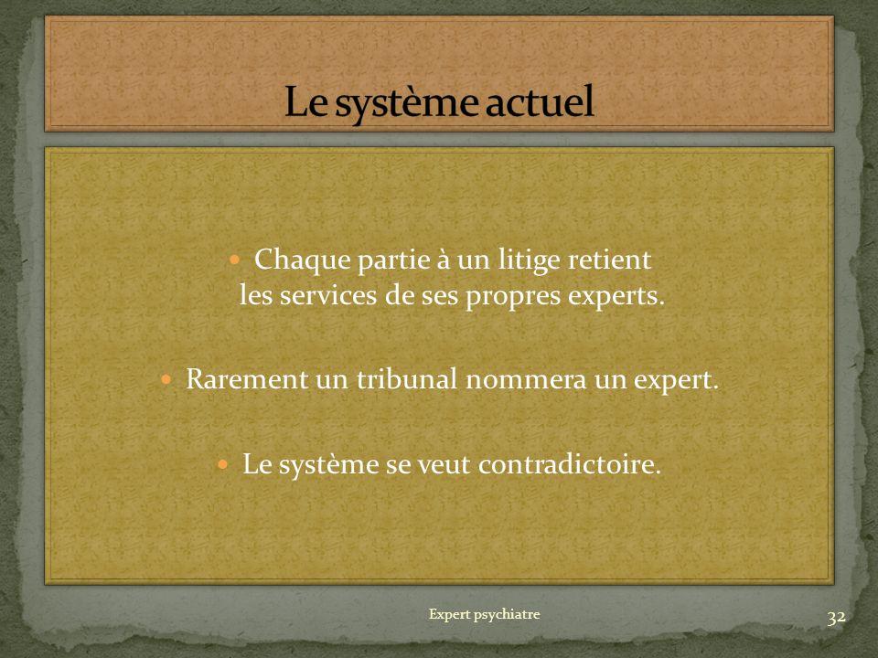 Le système actuel Chaque partie à un litige retient les services de ses propres experts. Rarement un tribunal nommera un expert.