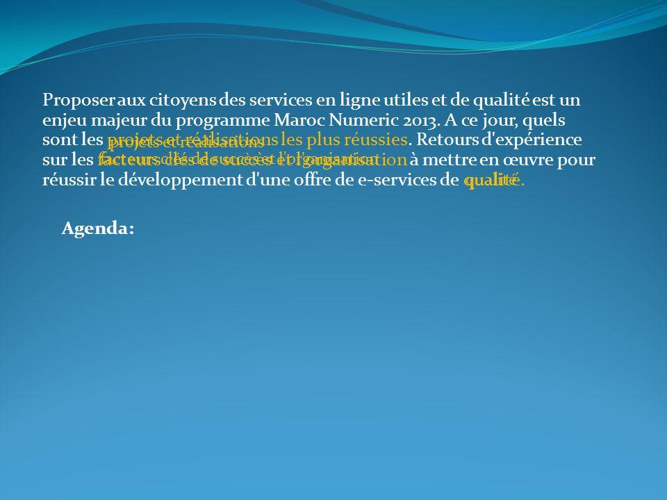 Proposer aux citoyens des services en ligne utiles et de qualité est un enjeu majeur du programme Maroc Numeric 2013. A ce jour, quels sont les projets et réalisations les plus réussies. Retours d expérience sur les facteurs clés de succès et l organisation à mettre en œuvre pour réussir le développement d une offre de e-services de qualité.