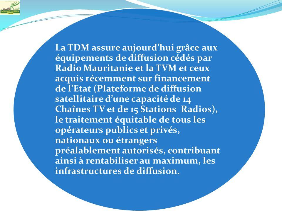 La TDM assure aujourd'hui grâce aux équipements de diffusion cédés par Radio Mauritanie et la TVM et ceux acquis récemment sur financement de l'Etat (Plateforme de diffusion satellitaire d'une capacité de 14 Chaînes TV et de 15 Stations Radios), le traitement équitable de tous les opérateurs publics et privés, nationaux ou étrangers préalablement autorisés, contribuant ainsi à rentabiliser au maximum, les infrastructures de diffusion.