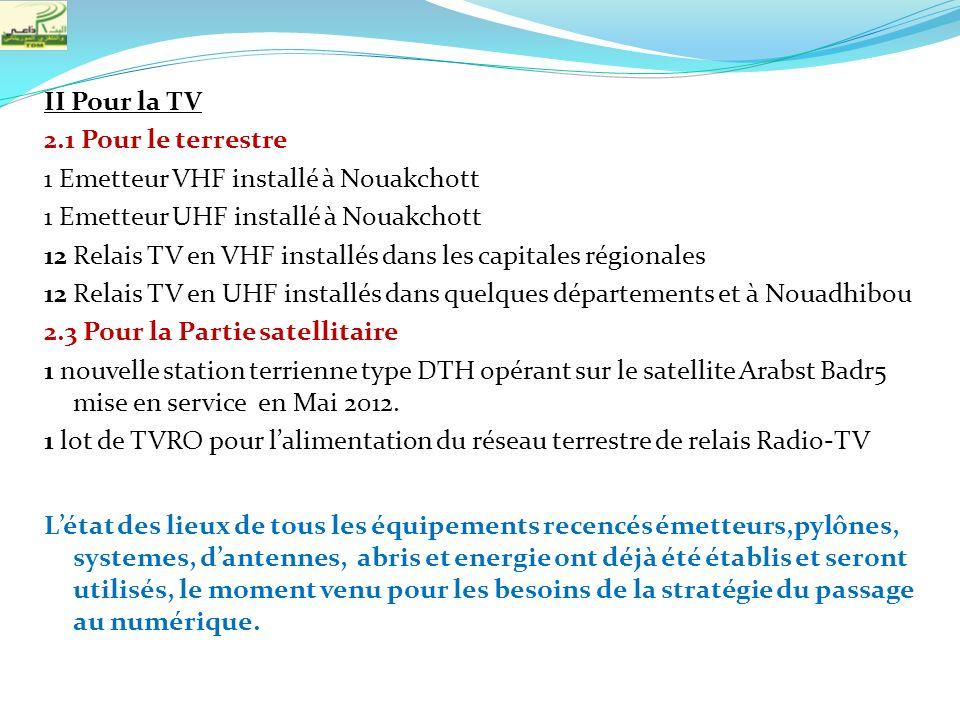 II Pour la TV 2.1 Pour le terrestre 1 Emetteur VHF installé à Nouakchott 1 Emetteur UHF installé à Nouakchott 12 Relais TV en VHF installés dans les capitales régionales 12 Relais TV en UHF installés dans quelques départements et à Nouadhibou 2.3 Pour la Partie satellitaire 1 nouvelle station terrienne type DTH opérant sur le satellite Arabst Badr5 mise en service en Mai 2012.