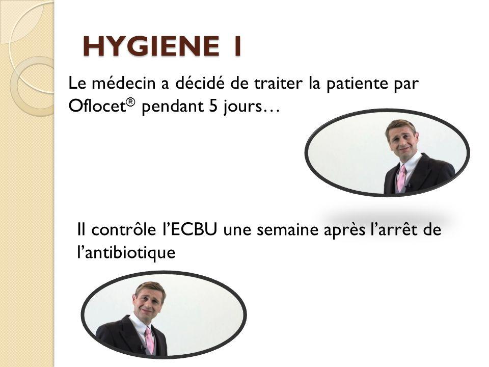 HYGIENE 1 Le médecin a décidé de traiter la patiente par Oflocet® pendant 5 jours… Il contrôle l'ECBU une semaine après l'arrêt de l'antibiotique.