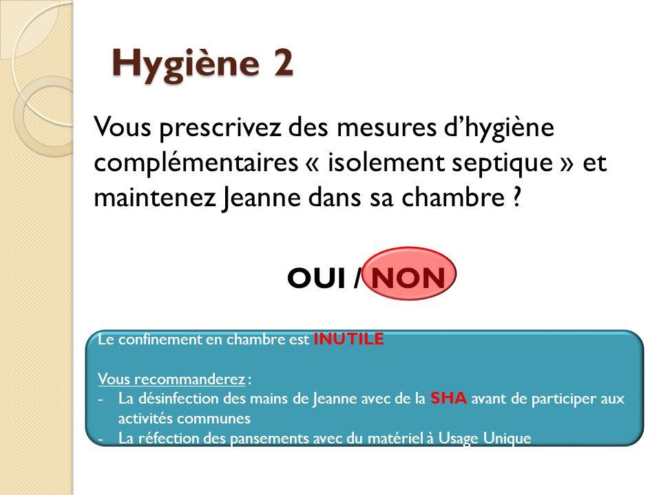 Hygiène 2 Vous prescrivez des mesures d'hygiène complémentaires « isolement septique » et maintenez Jeanne dans sa chambre OUI / NON