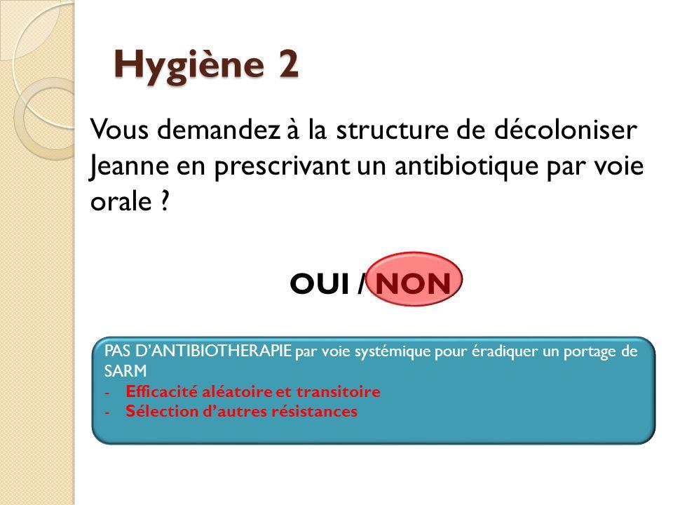 Hygiène 2 Vous demandez à la structure de décoloniser Jeanne en prescrivant un antibiotique par voie orale OUI / NON