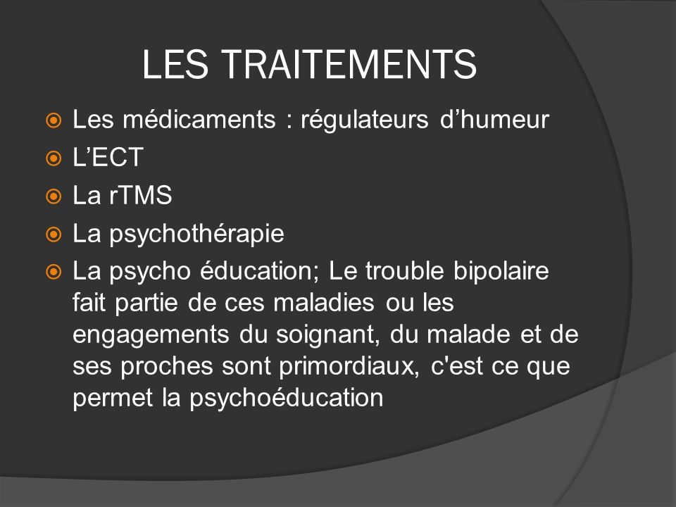 LES TRAITEMENTS Les médicaments : régulateurs d'humeur L'ECT La rTMS