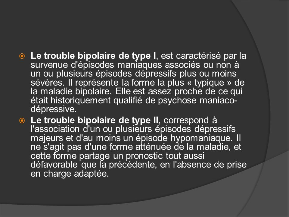Le trouble bipolaire de type I, est caractérisé par la survenue d épisodes maniaques associés ou non à un ou plusieurs épisodes dépressifs plus ou moins sévères. Il représente la forme la plus « typique » de la maladie bipolaire. Elle est assez proche de ce qui était historiquement qualifié de psychose maniaco-dépressive.