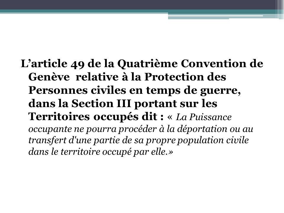 L'article 49 de la Quatrième Convention de Genève relative à la Protection des Personnes civiles en temps de guerre, dans la Section III portant sur les Territoires occupés dit : « La Puissance occupante ne pourra procéder à la déportation ou au transfert d une partie de sa propre population civile dans le territoire occupé par elle.»