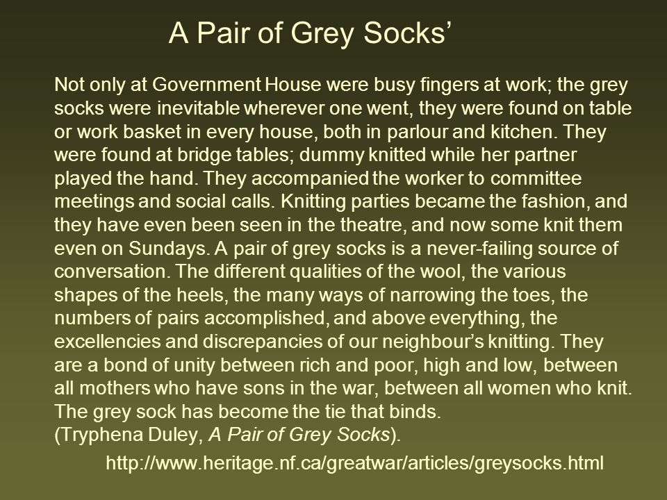 A Pair of Grey Socks' Not only at Government House were busy fingers at work; the grey socks were inevitable wherever one went, they were found on table or work basket in every house, both in parlour and kitchen. They were found at bridge tables; dummy knitted while her partner played the hand. They accompanied the worker to committee meetings and social calls. Knitting parties became the fashion, and they have even been seen in the theatre, and now some knit them even on Sundays. A pair of grey socks is a never-failing source of conversation. The different qualities of the wool, the various shapes of the heels, the many ways of narrowing the toes, the numbers of pairs accomplished, and above everything, the excellencies and discrepancies of our neighbour's knitting. They are a bond of unity between rich and poor, high and low, between all mothers who have sons in the war, between all women who knit. The grey sock has become the tie that binds. (Tryphena Duley, A Pair of Grey Socks).