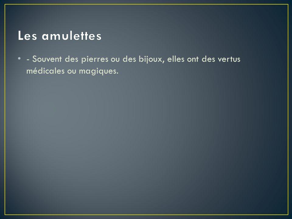 Les amulettes - Souvent des pierres ou des bijoux, elles ont des vertus médicales ou magiques.