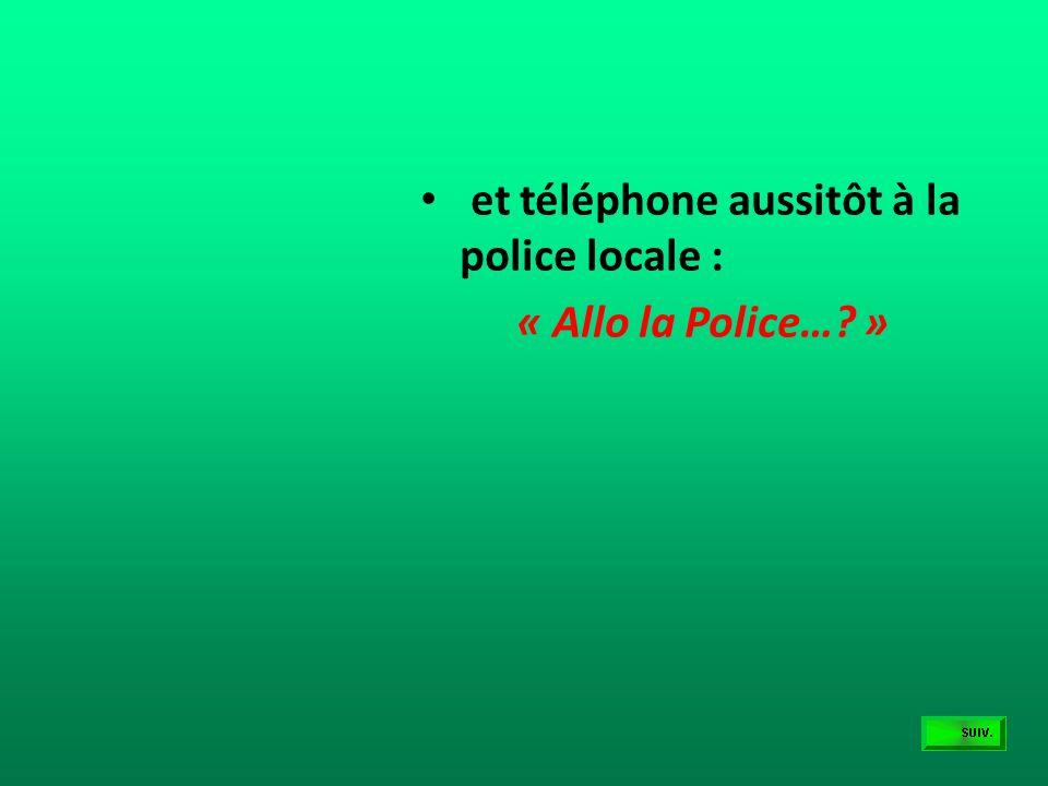 et téléphone aussitôt à la police locale :