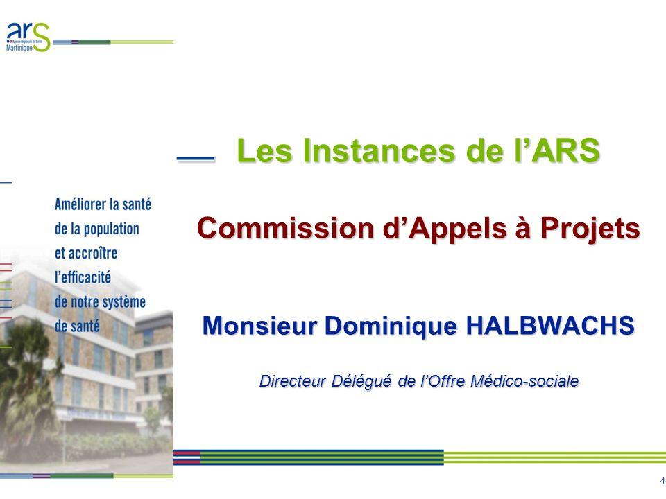 Les Instances de l'ARS Commission d'Appels à Projets Monsieur Dominique HALBWACHS Directeur Délégué de l'Offre Médico-sociale