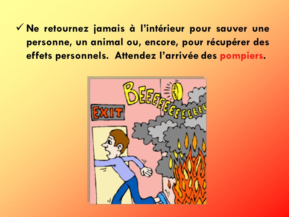 Ne retournez jamais à l'intérieur pour sauver une personne, un animal ou, encore, pour récupérer des effets personnels.