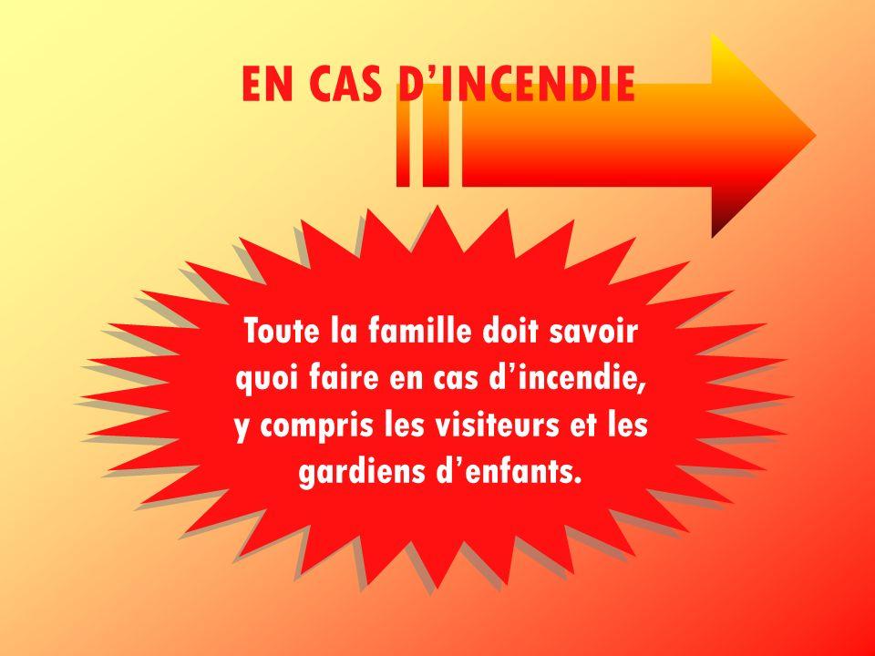 EN CAS D'INCENDIE Toute la famille doit savoir quoi faire en cas d'incendie, y compris les visiteurs et les gardiens d'enfants.