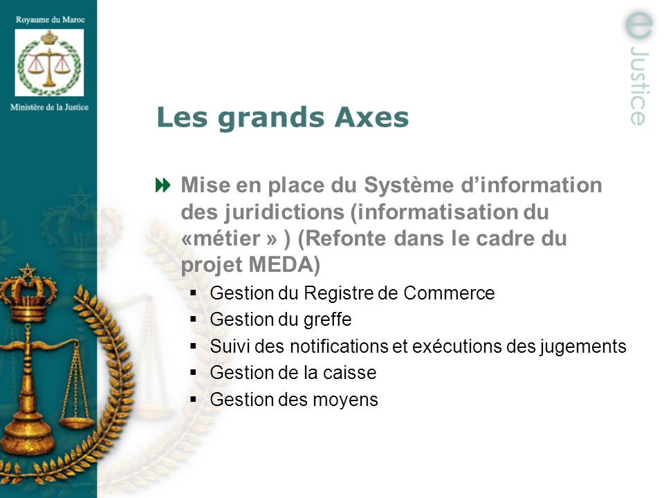 Les grands Axes Mise en place du Système d'information des juridictions (informatisation du «métier » ) (Refonte dans le cadre du projet MEDA)