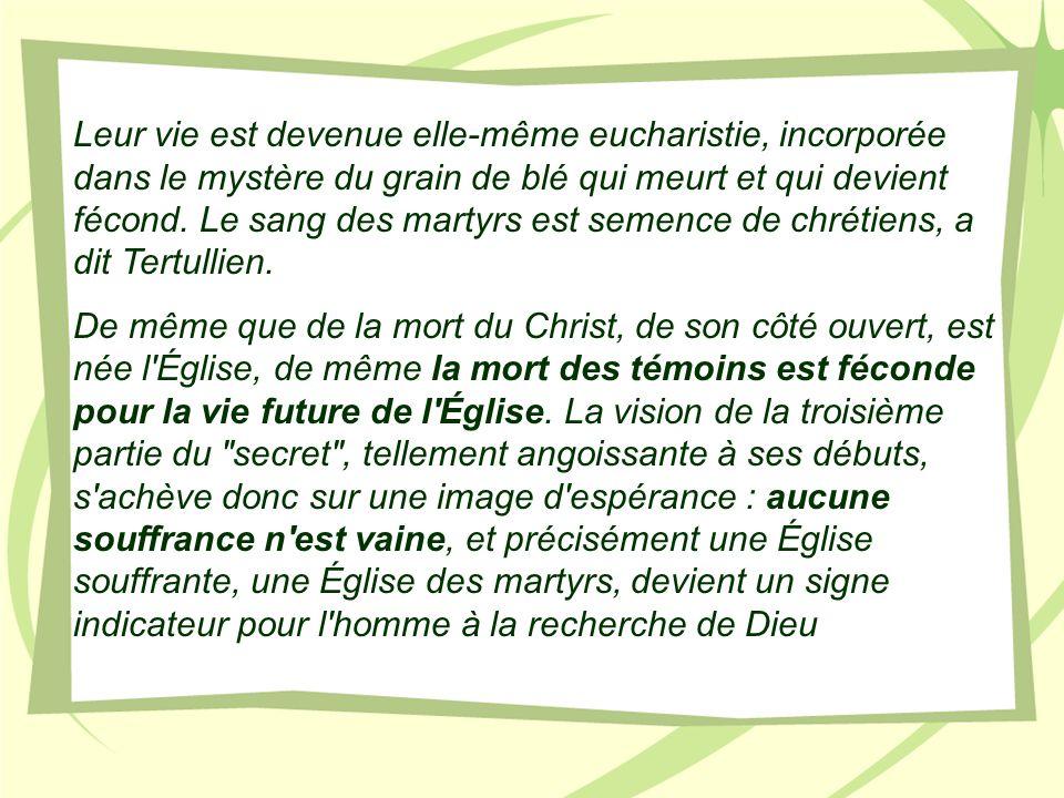 Leur vie est devenue elle-même eucharistie, incorporée dans le mystère du grain de blé qui meurt et qui devient fécond. Le sang des martyrs est semence de chrétiens, a dit Tertullien.