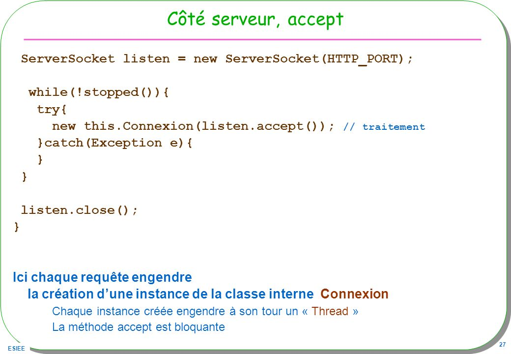 Côté serveur, accept ServerSocket listen = new ServerSocket(HTTP_PORT); while(!stopped()){ try{ new this.Connexion(listen.accept()); // traitement.