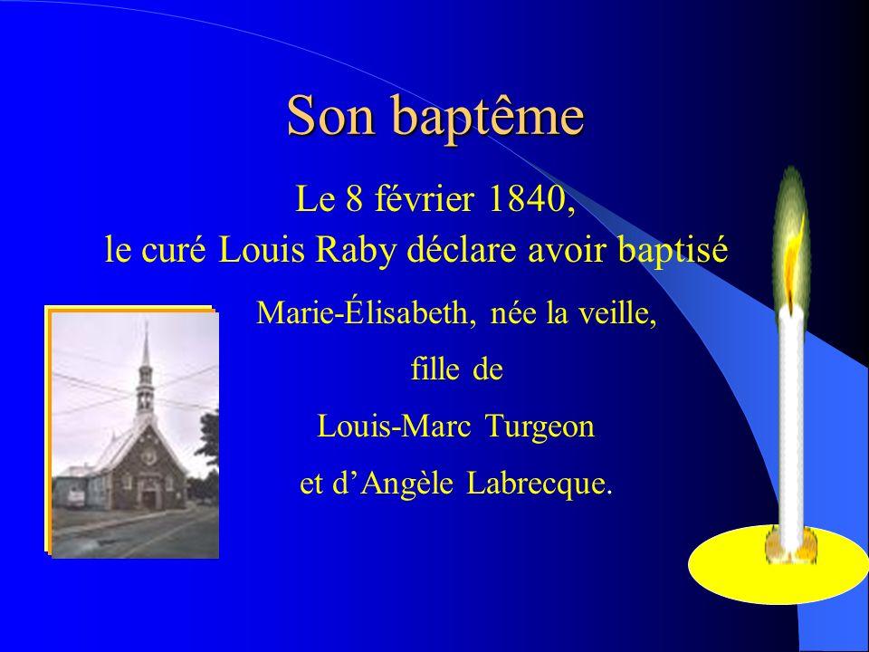 Son baptême Le 8 février 1840, le curé Louis Raby déclare avoir baptisé. Marie-Élisabeth, née la veille,