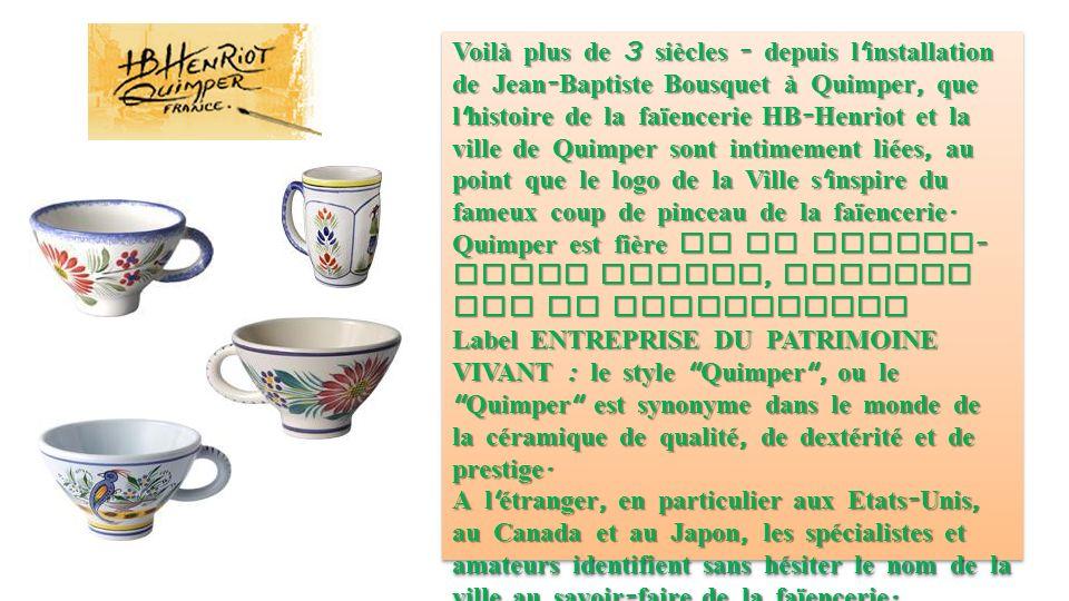 Voilà plus de 3 siècles - depuis l installation de Jean-Baptiste Bousquet à Quimper, que l histoire de la faïencerie HB-Henriot et la ville de Quimper sont intimement liées, au point que le logo de la Ville s inspire du fameux coup de pinceau de la faïencerie.