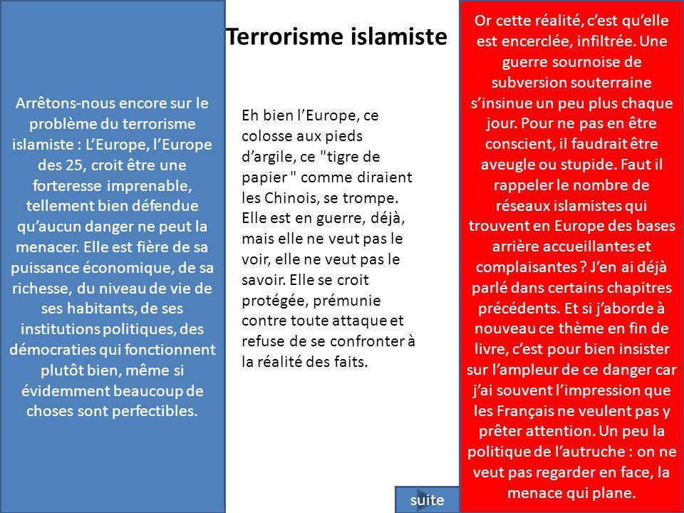 Arrêtons-nous encore sur le problème du terrorisme islamiste : L'Europe, l'Europe des 25, croit être une forteresse imprenable, tellement bien défendue qu'aucun danger ne peut la menacer. Elle est fière de sa puissance économique, de sa richesse, du niveau de vie de ses habitants, de ses institutions politiques, des démocraties qui fonctionnent plutôt bien, même si évidemment beaucoup de choses sont perfectibles.